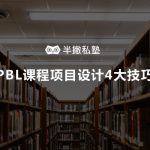 如何设计出吸引学员的课程项目?  我用1年时间探索出 PBL课程项目设计4大技巧