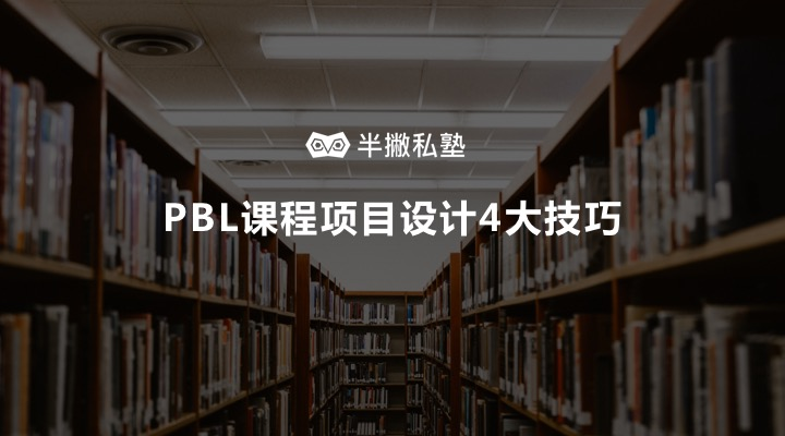 如何设计出吸引学员的课程项目?| 我用1年时间探索出 PBL课程项目设计4大技巧